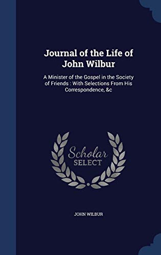 9781298961952: Journal of the Life of John Wilbur: A Minister of the Gospel in the Society of Friends : With Selections From His Correspondence, &c