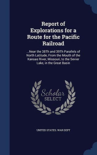 9781298966551: Report of Explorations for a Route for the Pacific Railroad: ...Near the 38Th and 39Th Parallels of North Latitude, From the Mouth of the Kansas River, Missouri, to the Sevier Lake, in the Great Basin