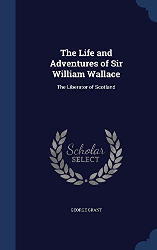9781298968944: The Life and Adventures of Sir William Wallace: The Liberator of Scotland