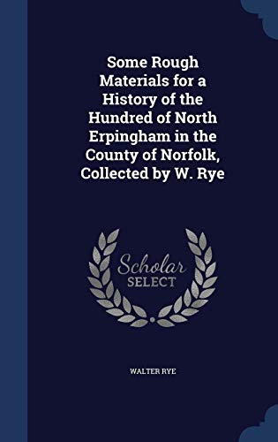 9781298970084: Some Rough Materials for a History of the Hundred of North Erpingham in the County of Norfolk, Collected by W. Rye