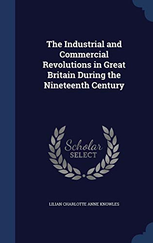 9781298971524: The Industrial and Commercial Revolutions in Great Britain During the Nineteenth Century