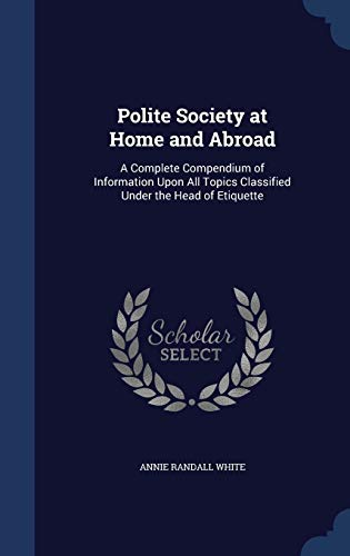 9781298973283: Polite Society at Home and Abroad: A Complete Compendium of Information Upon All Topics Classified Under the Head of Etiquette