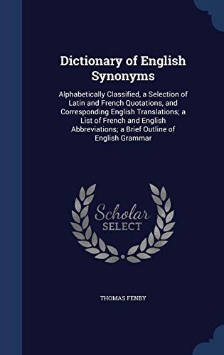 9781298979193: Dictionary of English Synonyms: Alphabetically Classified, a Selection of Latin and French Quotations, and Corresponding English Translations; a List ... a Brief Outline of English Grammar