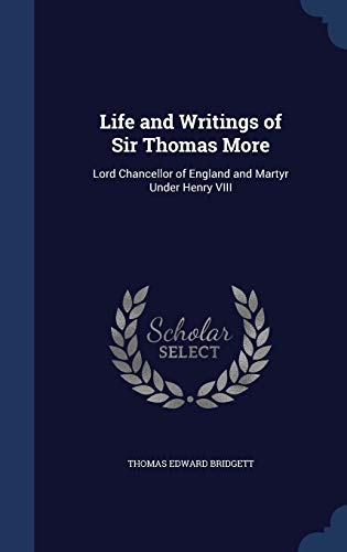 9781298981820: Life and Writings of Sir Thomas More: Lord Chancellor of England and Martyr Under Henry VIII
