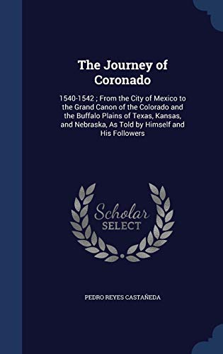 9781298982544: The Journey of Coronado: 1540-1542; From the City of Mexico to the Grand Canon of the Colorado and the Buffalo Plains of Texas, Kansas, and Nebraska, as Told by Himself and His Followers