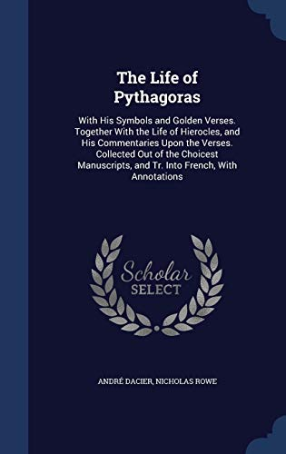 9781298983206: The Life of Pythagoras: With His Symbols and Golden Verses. Together With the Life of Hierocles, and His Commentaries Upon the Verses. Collected Out ... and Tr. Into French, With Annotations