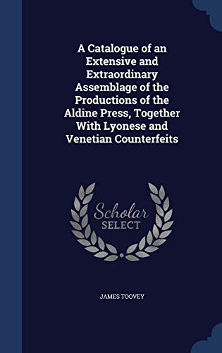 9781298983299: A Catalogue of an Extensive and Extraordinary Assemblage of the Productions of the Aldine Press, Together With Lyonese and Venetian Counterfeits