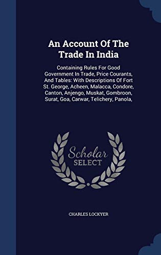 9781298989918: An Account Of The Trade In India: Containing Rules For Good Government In Trade, Price Courants, And Tables: With Descriptions Of Fort St. George, ... Surat, Goa, Carwar, Telichery, Panola,