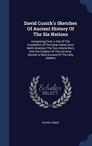 9781298991843: David Cusick's Sketches Of Ancient History Of The Six Nations: Comprising First-a Tale Of The Foundation Of The Great Island, (now North America,) Second-a Real Account Of The Early Settlers