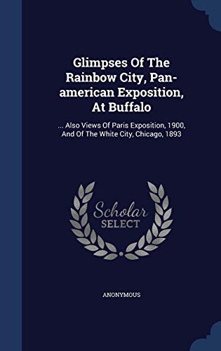 9781298992932: Glimpses Of The Rainbow City, Pan-american Exposition, At Buffalo: ... Also Views Of Paris Exposition, 1900, And Of The White City, Chicago, 1893