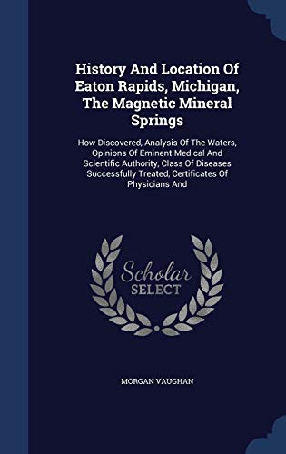 9781298995193: History And Location Of Eaton Rapids, Michigan, The Magnetic Mineral Springs: How Discovered, Analysis Of The Waters, Opinions Of Eminent Medical And Treated, Certificates Of Physicians And