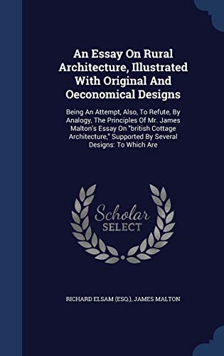 9781298995698: An Essay On Rural Architecture, Illustrated With Original And Oeconomical Designs: Being An Attempt, Also, To Refute, By Analogy, The Principles Of ... Supported By Several Designs: To Which Are