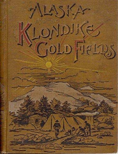 Alaska and the Klondike Gold Fields 1897: Harris, A C