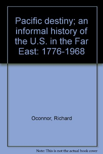 Pacific destiny; an informal history of the U.S. in the Far East: 1776-1968 (1299022979) by O'Connor, Richard