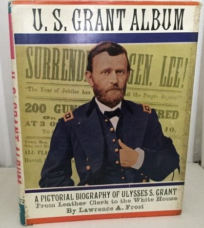 U. S. Grant Album: A Pictorial Biography of Ulysses S. Grant from Leather Clerk to the White House (129906986X) by Lawrence A Frost