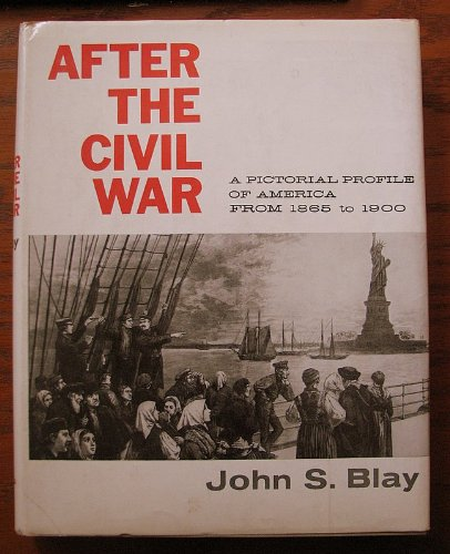 AFTER THE CIVIL WAR;: A PICTORIAL PROFILE OF AMERICA FROM 1865 TO 1900: JOHN S BLAY