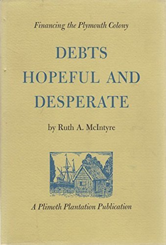 Debts Hopeful and Desperate: Financing the Plymouth Colony: MCINTYRE, Ruth A.