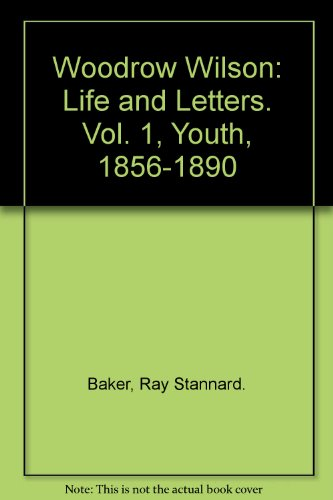 Woodrow Wilson Life and letters, Vol. 1: Youth, 1856-1890: Baker, Ray Stannard.