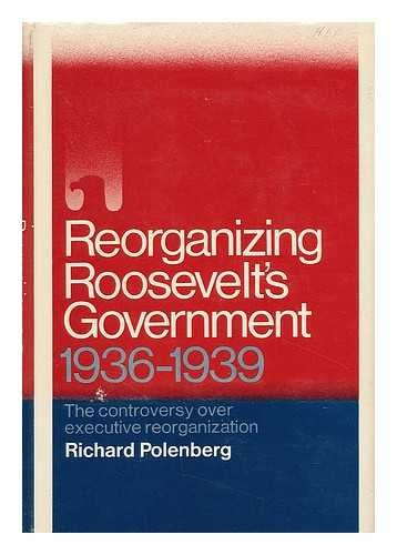 9781299120945: Reorganizing Roosevelt's Government: The Controversy Over Executive Reorganization, 1936-1939