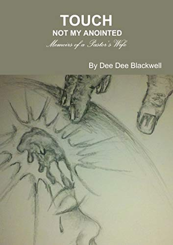 Touch Not My Anointed.Memoirs of a Pastor's Wife: Dee Dee Blackwell