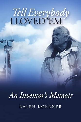 Tell Everybody I Loved 'Em: An Inventor's Memoir: Ralph Koerner