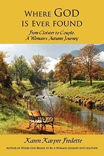 Where God is Ever found; From Cloister to Couple, A Woman's Autumn Journey: Fredette, Karen ...