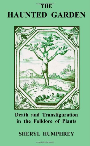 The Haunted Garden: Death and Transfiguration in the Folklore of Plants: Humphrey, Sheryl