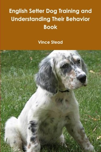 English Setter Dog Training and Understanding Their Behavior Book: Vince Stead