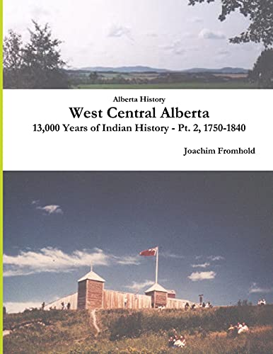 9781300963455: Alberta History: West Central Alberta, 13,000 Years of Indian History - Pt. 2, 1750-1840