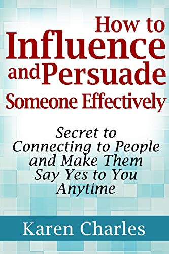 9781304226594: How to Influence and Persuade Someone Effectively: Secret to Connecting to People and Make Them Say Yes to You Anytime