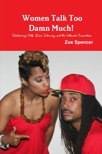 Women Talk Too Damn Much! Reclaiming Self, Love, Intimacy, and the Ultimate Connection: Spencer, ...