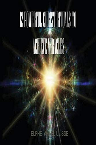 12 Powerful Christ Rituals To Achieve Miracles: ELPHE ANAEL ULISSE