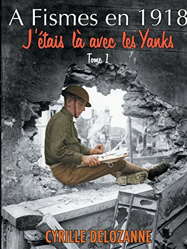 9781304363930: A Fismes en 1918, j'étais là avec les Yanks : Tome 1 (French Edition)
