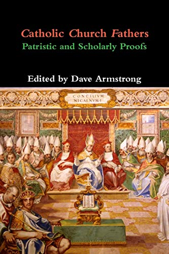 Catholic Church Fathers: Patristic and Scholarly Proofs: Dave Armstrong