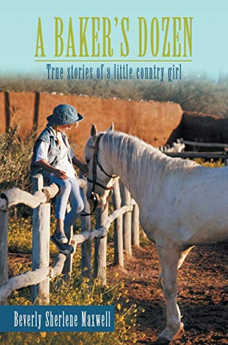 A Bakers Dozen: True Stories of a Little Country Girl: Beverly Sherlene Maxwell