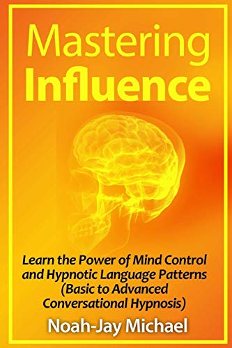 9781312281554: Mastering Influence: Learn the Power of Mind Control and Hypnotic Language Patterns (Basic to Advanced Conversational Hypnosis)