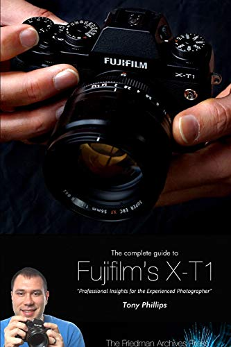 The Complete Guide to Fujifilm's X-T1 Camera (B&W Edition): Phillips, Tony