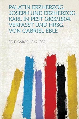 9781314307283: Palatin Erzherzog Joseph und Erzherzog Karl in Pest 1803/1804. Verfasst und Hrsg. Von Gabriel Eble (German Edition)