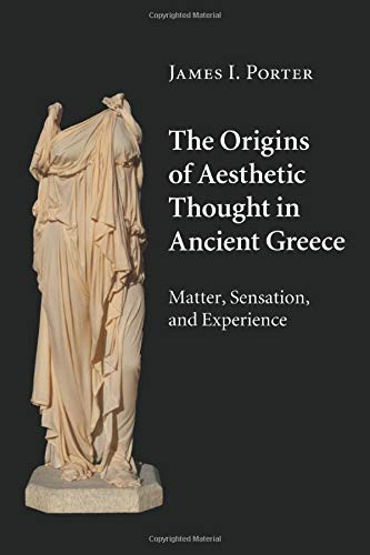 The Origins of Aesthetic Thought in Ancient Greece: Matter, Sensation, and Experience: James I. ...