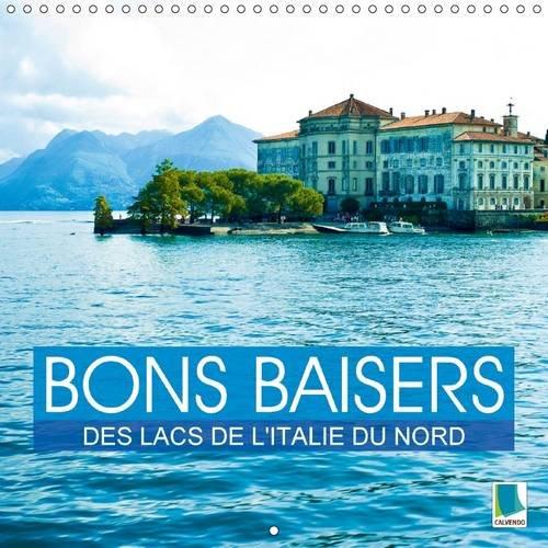 Bons Baisers des Lacs de L'italie du Nord: Des Lacs au c/Ur des Montagnes (Calvendo ...