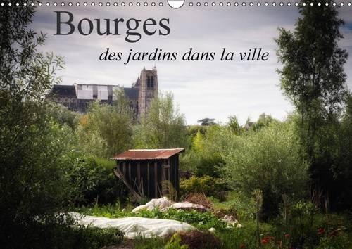 Bourges, des Jardins dans la Ville: Quelques Vues de Bourges Cote Jardins (Calvendo Places) (French...