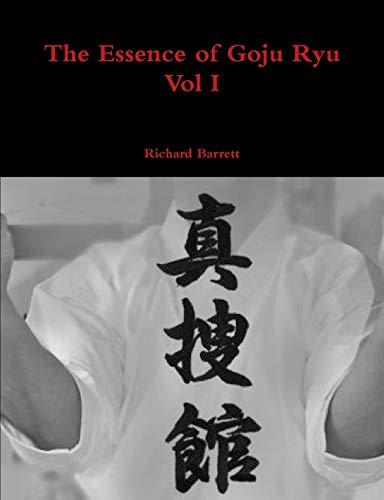 The Essence of Goju Ryu - Vol I (Volume 1): Barrett, Richard