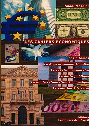 9781326423278: Les cahiers économiques ; Les 5 tomes ; Le Gouvernement Mondial ; La création monétaire ; La dette publique ; La loi de refondation économique ; La solution à la crise (French Edition)