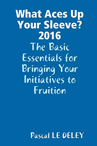 9781326425654: What Aces Up Your Sleeve? 2016: The Basic Essentials for Bringing Your Initiatives to Fruition