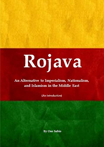 9781326454807: Rojava: An Alternative to Imperialism, Nationalism, and Islamism in the Middle East (An introduction)