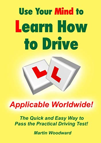 Use Your Mind to Learn How to Drive: The Quick and Easy Way to Pass the Practical Driving Test!: ...