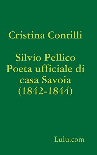 Silvio Pellico Poeta ufficiale di casa Savoia (1842-1844) (Italian Edition): Contilli, Cristina