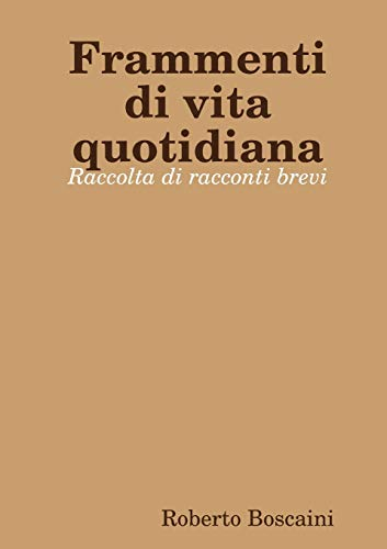 Frammenti Di Vita Quotidiana - Raccolta Di: Roberto Boscaini