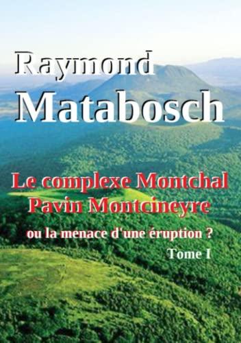Le complexe Montchal-Pavin-Montcineyre ou la menace d'une éruption ? Tome I. (French ...