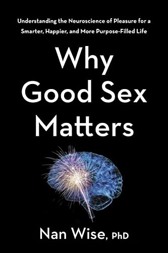 Book Cover: Why Good Sex Matters: Understanding the Neuroscience of Pleasure for a Smarter, Happier, and More Purpose-Filled Life